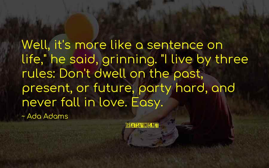 """Past And Present Love Sayings By Ada Adams: Well, it's more like a sentence on life,"""" he said, grinning. """"I live by three"""