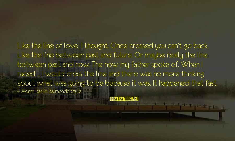 Past And Present Love Sayings By Adam Berlin Belmondo Style: Like the line of love, I thought. Once crossed you can't go back. Like the