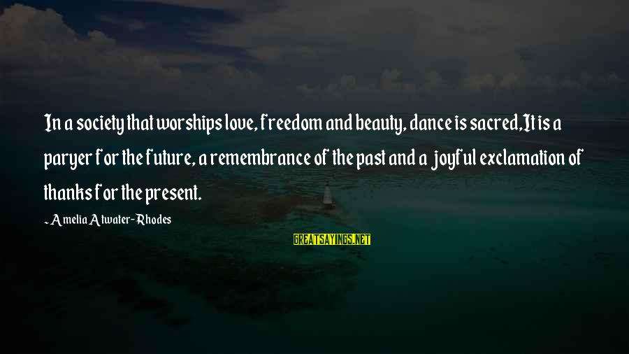 Past And Present Love Sayings By Amelia Atwater-Rhodes: In a society that worships love, freedom and beauty, dance is sacred,It is a paryer