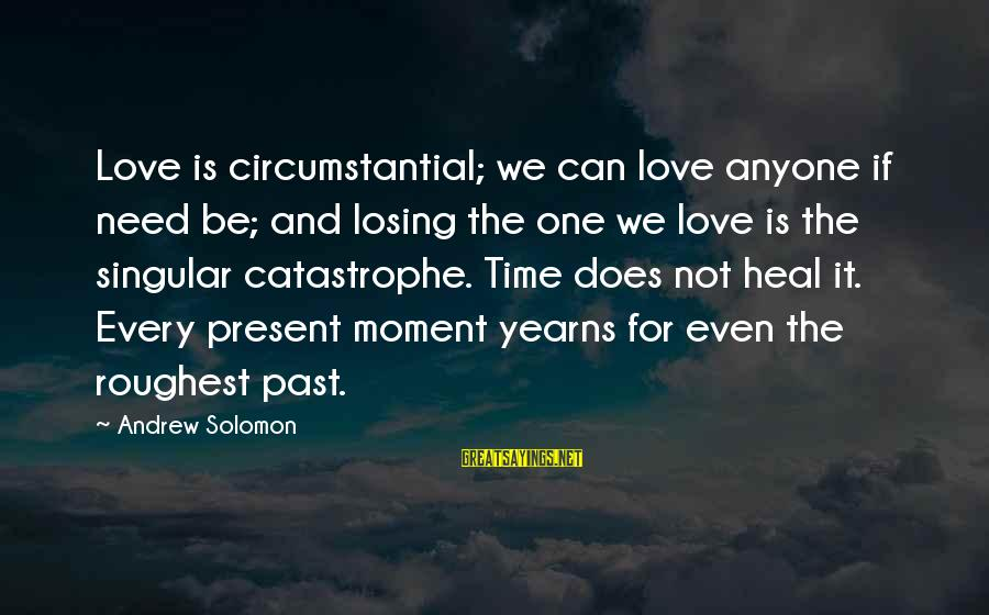 Past And Present Love Sayings By Andrew Solomon: Love is circumstantial; we can love anyone if need be; and losing the one we