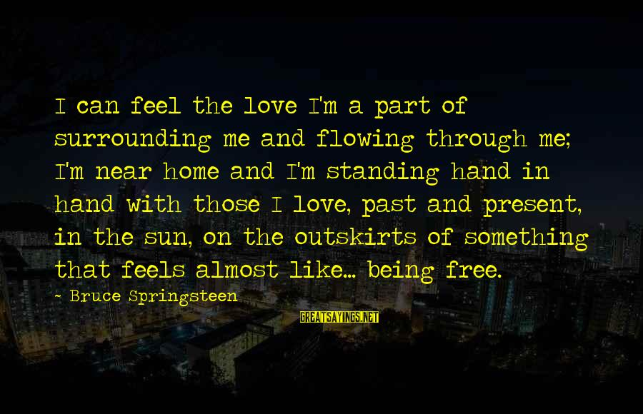 Past And Present Love Sayings By Bruce Springsteen: I can feel the love I'm a part of surrounding me and flowing through me;