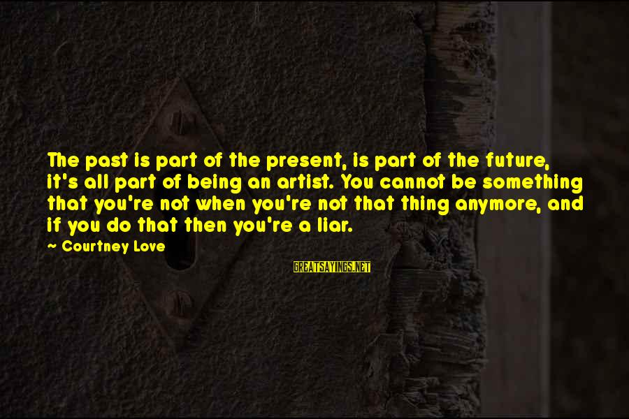 Past And Present Love Sayings By Courtney Love: The past is part of the present, is part of the future, it's all part