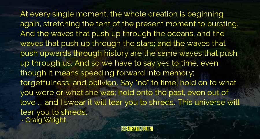 Past And Present Love Sayings By Craig Wright: At every single moment, the whole creation is beginning again, stretching the tent of the
