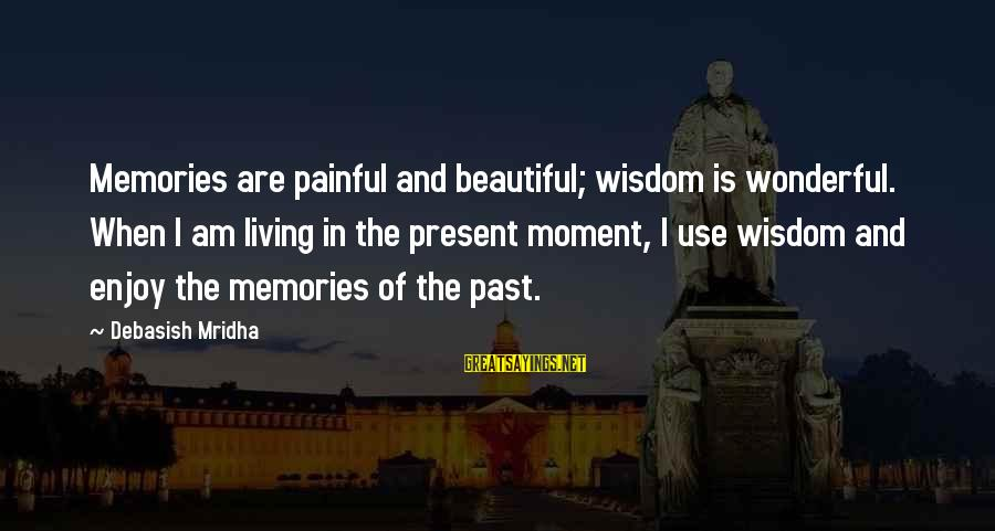 Past And Present Love Sayings By Debasish Mridha: Memories are painful and beautiful; wisdom is wonderful. When I am living in the present