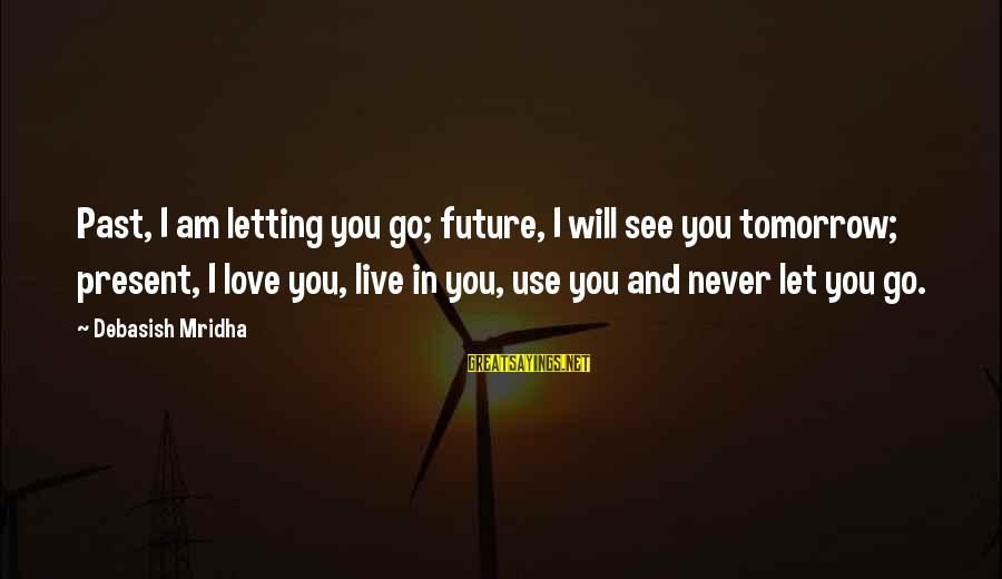Past And Present Love Sayings By Debasish Mridha: Past, I am letting you go; future, I will see you tomorrow; present, I love