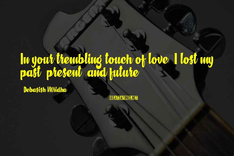 Past And Present Love Sayings By Debasish Mridha: In your trembling touch of love, I lost my past, present, and future.