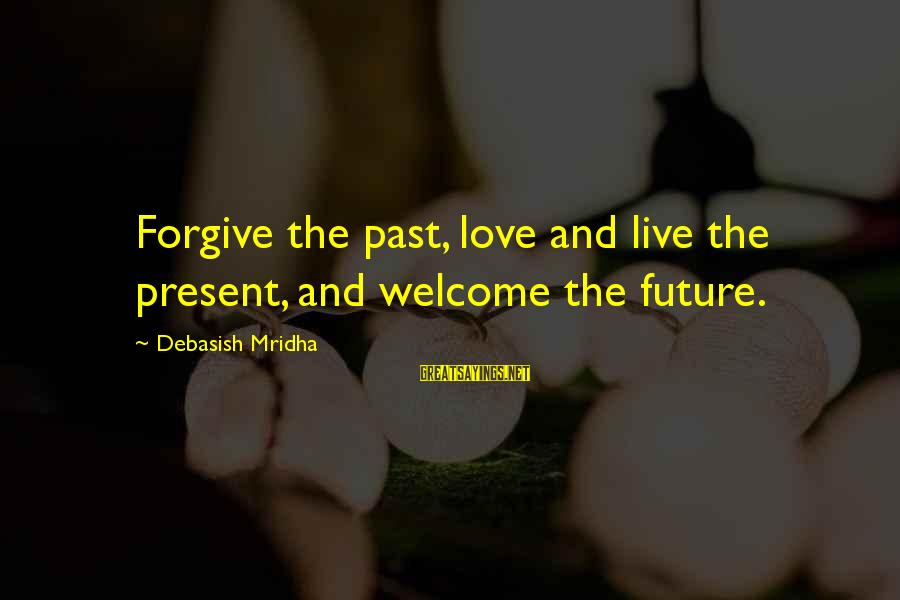 Past And Present Love Sayings By Debasish Mridha: Forgive the past, love and live the present, and welcome the future.