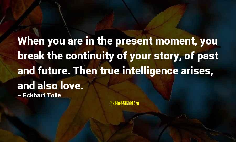Past And Present Love Sayings By Eckhart Tolle: When you are in the present moment, you break the continuity of your story, of