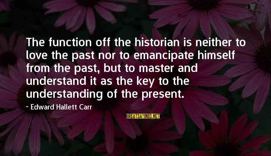 Past And Present Love Sayings By Edward Hallett Carr: The function off the historian is neither to love the past nor to emancipate himself