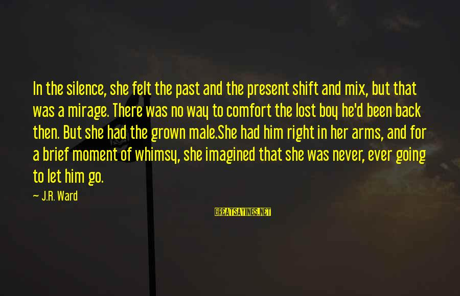 Past And Present Love Sayings By J.R. Ward: In the silence, she felt the past and the present shift and mix, but that