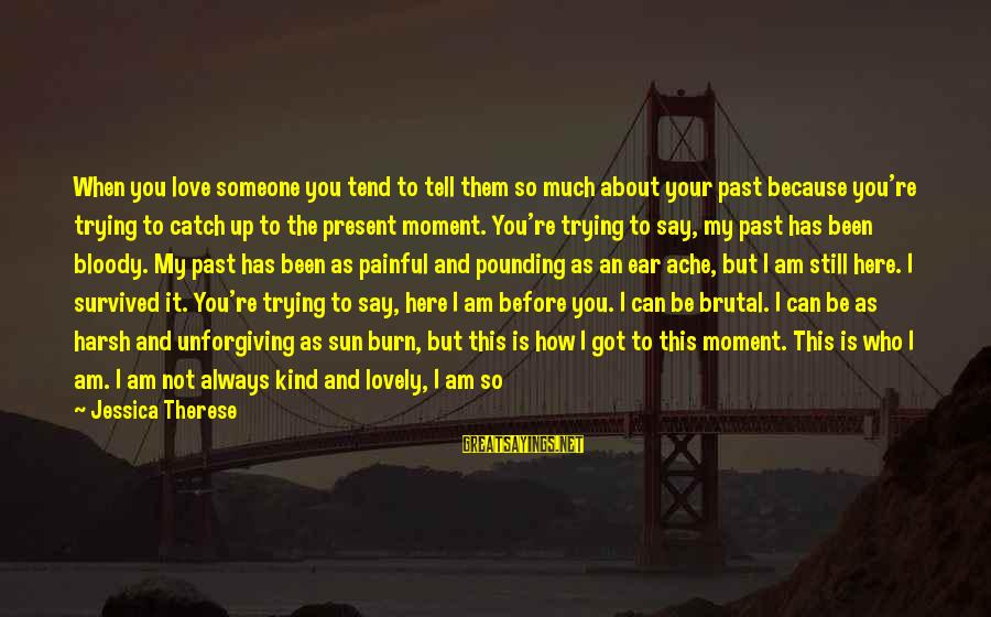 Past And Present Love Sayings By Jessica Therese: When you love someone you tend to tell them so much about your past because