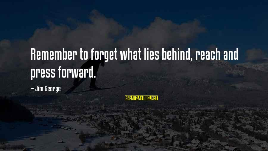 Past And Present Love Sayings By Jim George: Remember to forget what lies behind, reach and press forward.