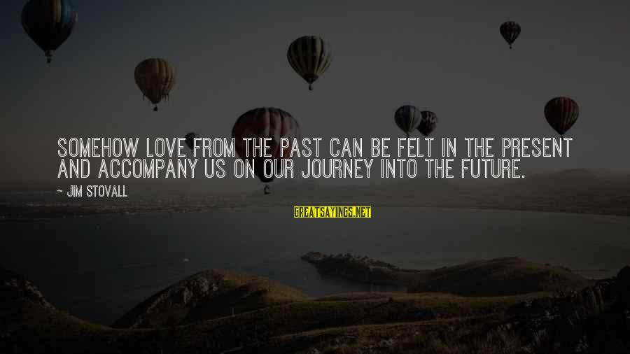 Past And Present Love Sayings By Jim Stovall: Somehow love from the past can be felt in the present and accompany us on