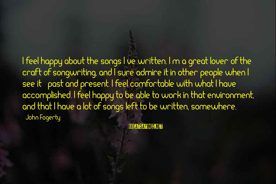 Past And Present Love Sayings By John Fogerty: I feel happy about the songs I've written. I'm a great lover of the craft