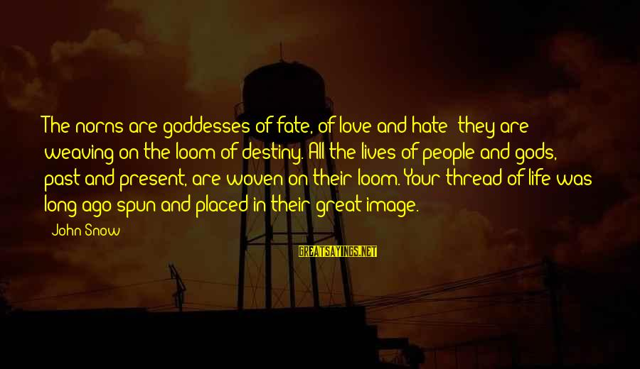 Past And Present Love Sayings By John Snow: The norns are goddesses of fate, of love and hate; they are weaving on the