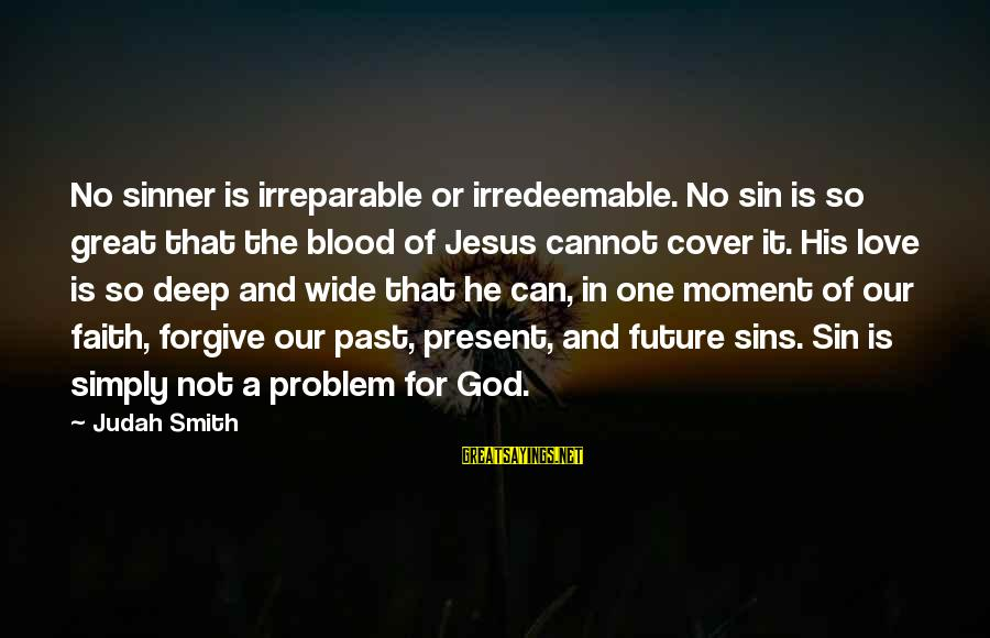 Past And Present Love Sayings By Judah Smith: No sinner is irreparable or irredeemable. No sin is so great that the blood of