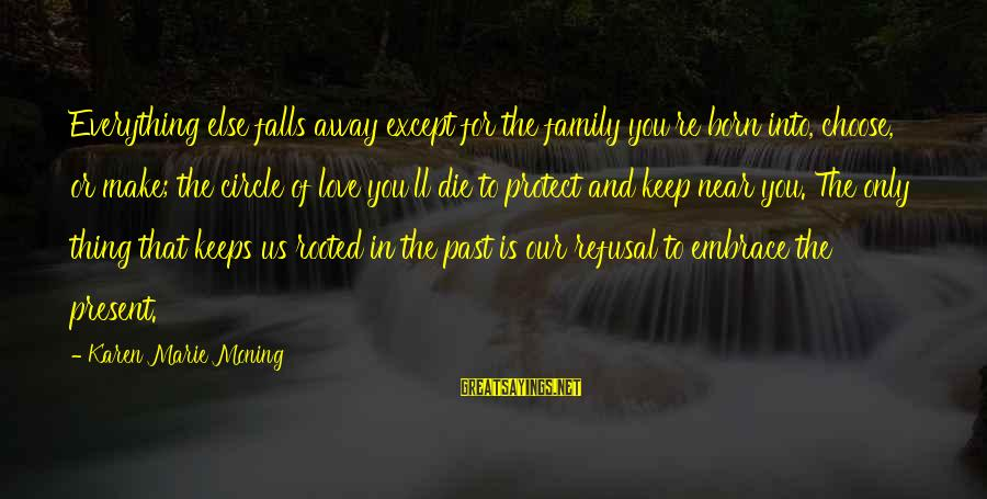 Past And Present Love Sayings By Karen Marie Moning: Everything else falls away except for the family you're born into, choose, or make; the