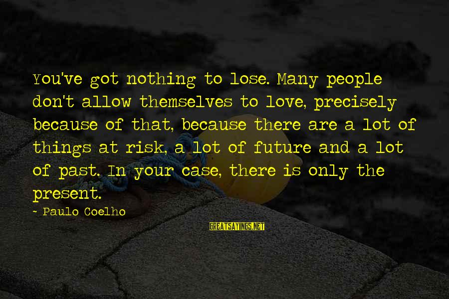 Past And Present Love Sayings By Paulo Coelho: You've got nothing to lose. Many people don't allow themselves to love, precisely because of