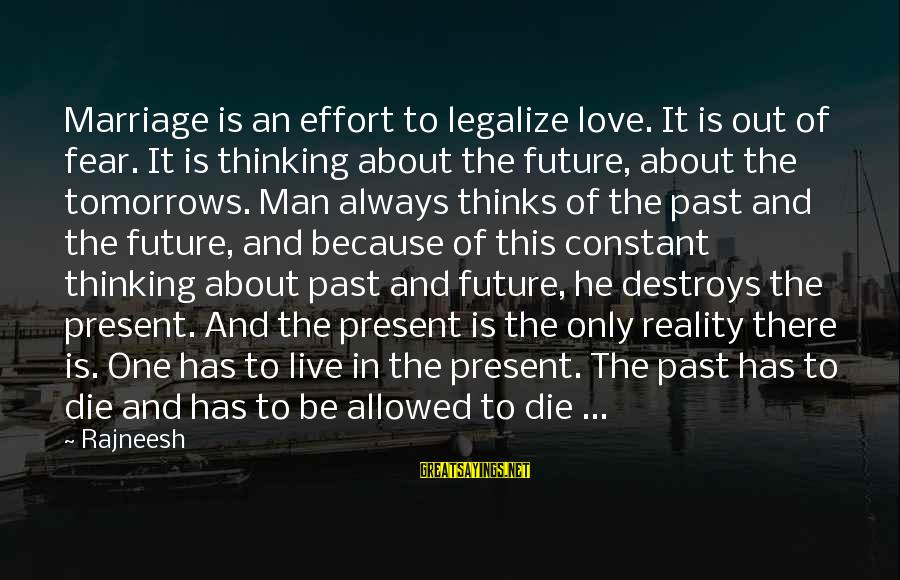 Past And Present Love Sayings By Rajneesh: Marriage is an effort to legalize love. It is out of fear. It is thinking