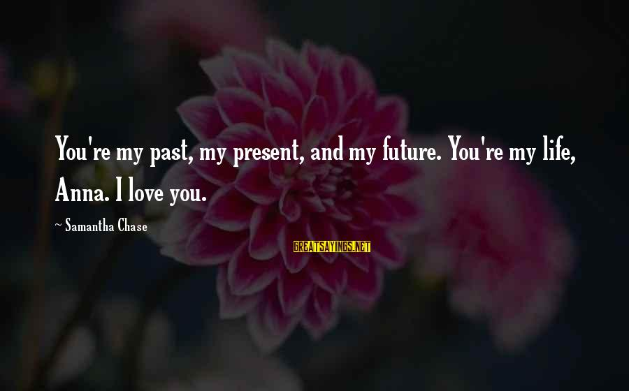 Past And Present Love Sayings By Samantha Chase: You're my past, my present, and my future. You're my life, Anna. I love you.