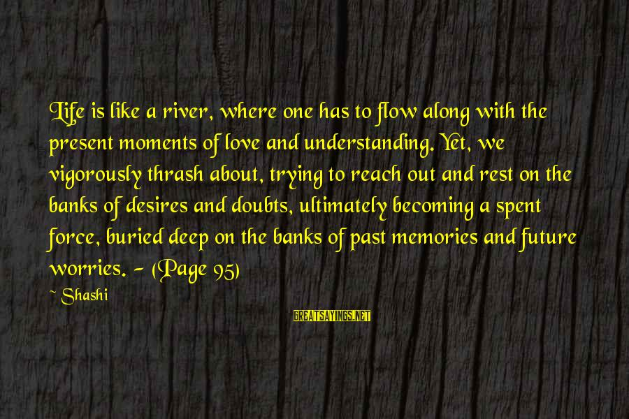 Past And Present Love Sayings By Shashi: Life is like a river, where one has to flow along with the present moments