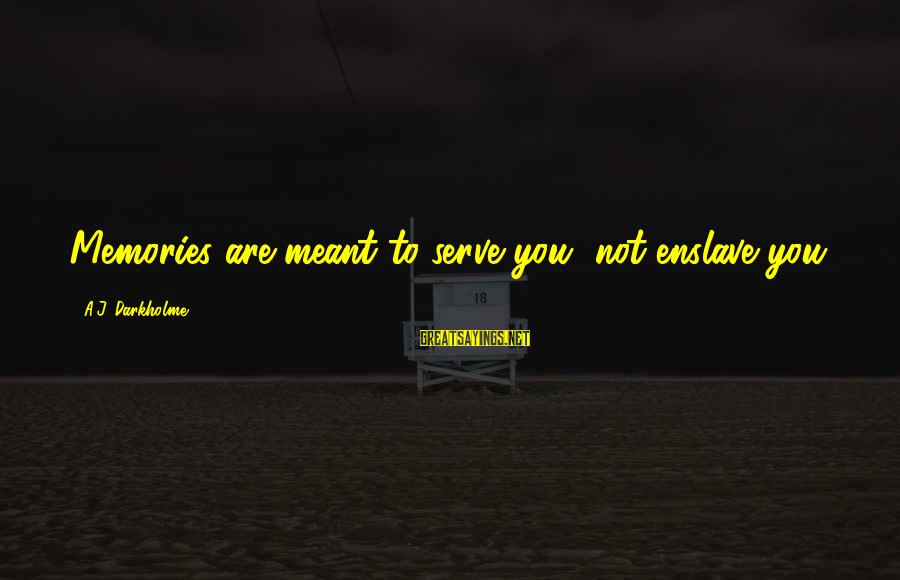 Past Self Sayings By A.J. Darkholme: Memories are meant to serve you, not enslave you.