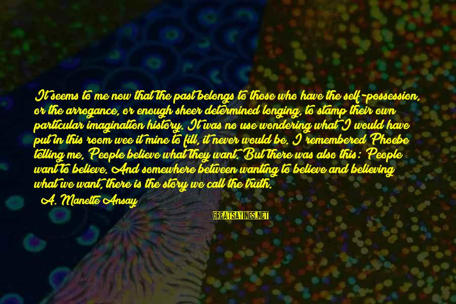 Past Self Sayings By A. Manette Ansay: It seems to me now that the past belongs to those who have the self-possession,