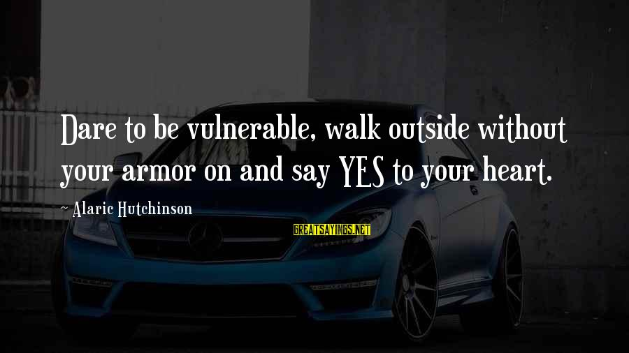 Past Self Sayings By Alaric Hutchinson: Dare to be vulnerable, walk outside without your armor on and say YES to your