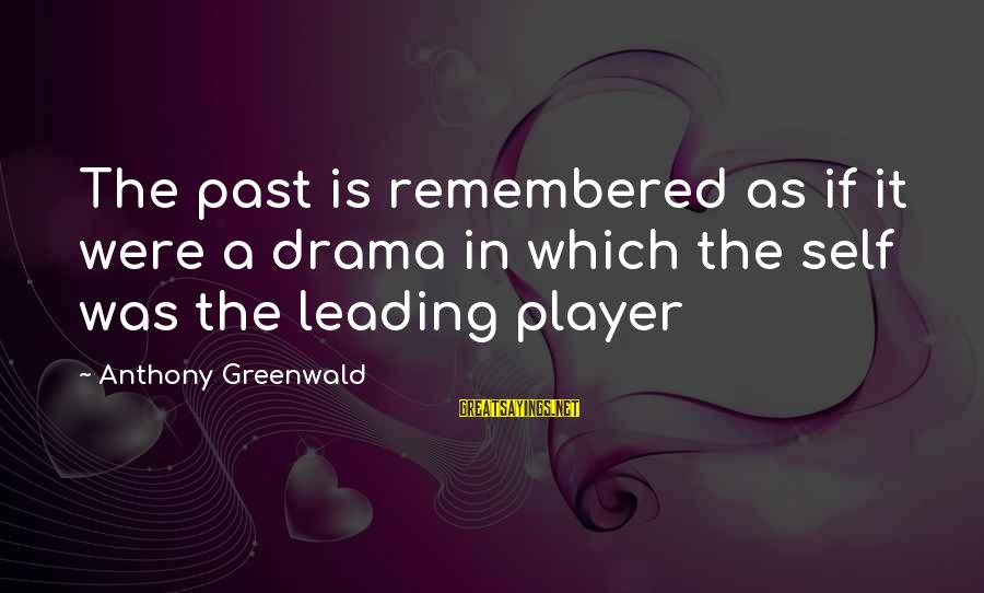 Past Self Sayings By Anthony Greenwald: The past is remembered as if it were a drama in which the self was