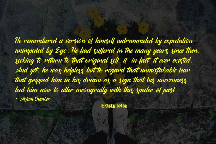 Past Self Sayings By Ashim Shanker: He remembered a version of himself untrammeled by expectation, unimpeded by Ego. He had suffered