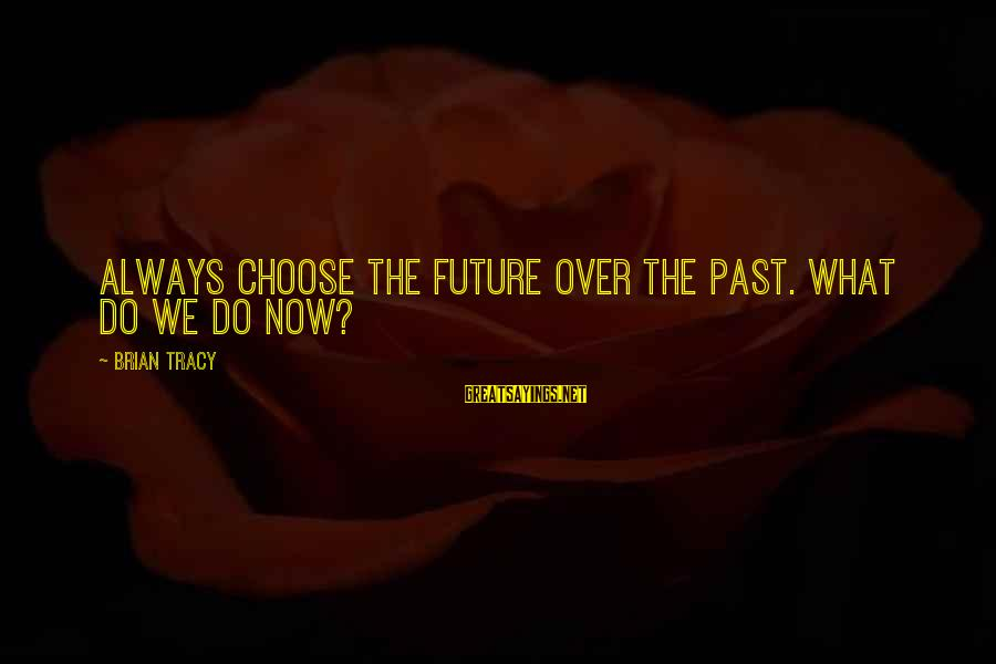 Past Self Sayings By Brian Tracy: Always choose the future over the past. What do we do now?