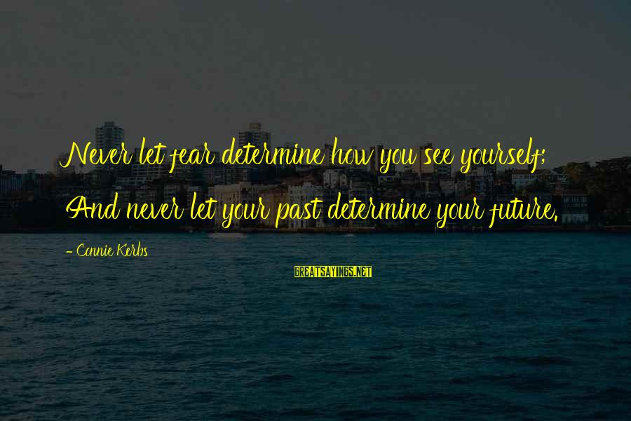 Past Self Sayings By Connie Kerbs: Never let fear determine how you see yourself; And never let your past determine your