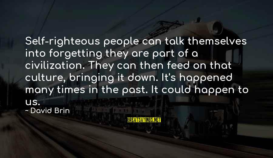Past Self Sayings By David Brin: Self-righteous people can talk themselves into forgetting they are part of a civilization. They can