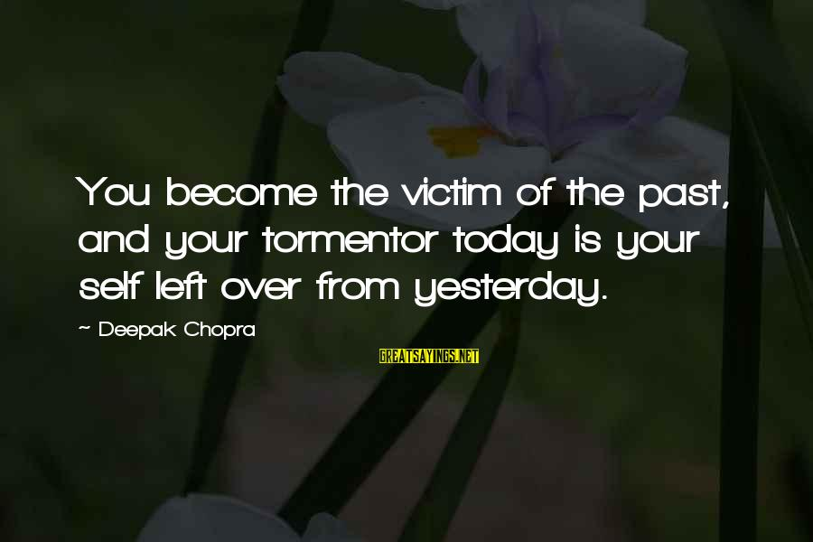 Past Self Sayings By Deepak Chopra: You become the victim of the past, and your tormentor today is your self left