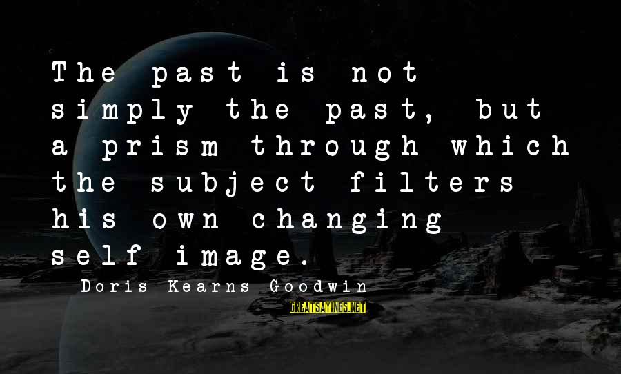 Past Self Sayings By Doris Kearns Goodwin: The past is not simply the past, but a prism through which the subject filters