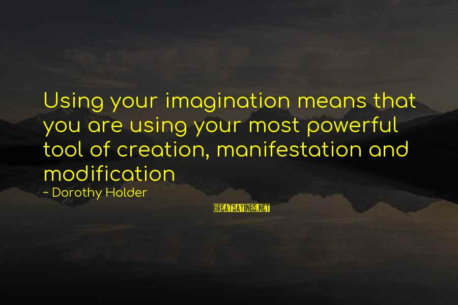 Past Self Sayings By Dorothy Holder: Using your imagination means that you are using your most powerful tool of creation, manifestation