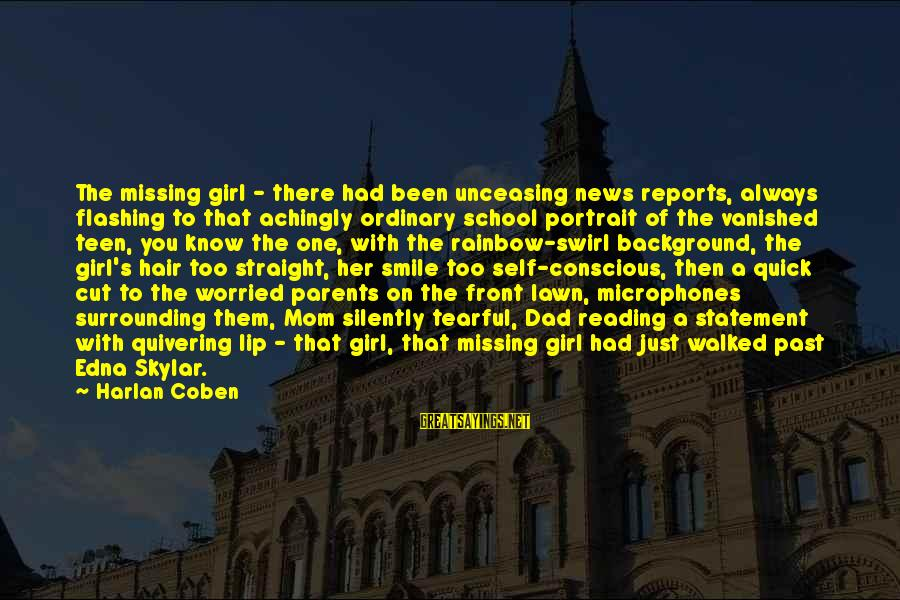 Past Self Sayings By Harlan Coben: The missing girl - there had been unceasing news reports, always flashing to that achingly