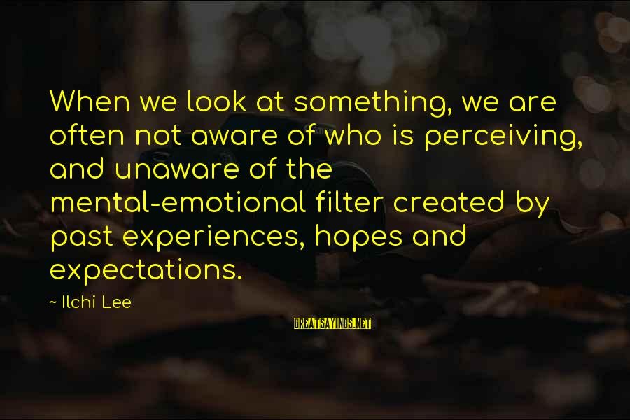 Past Self Sayings By Ilchi Lee: When we look at something, we are often not aware of who is perceiving, and