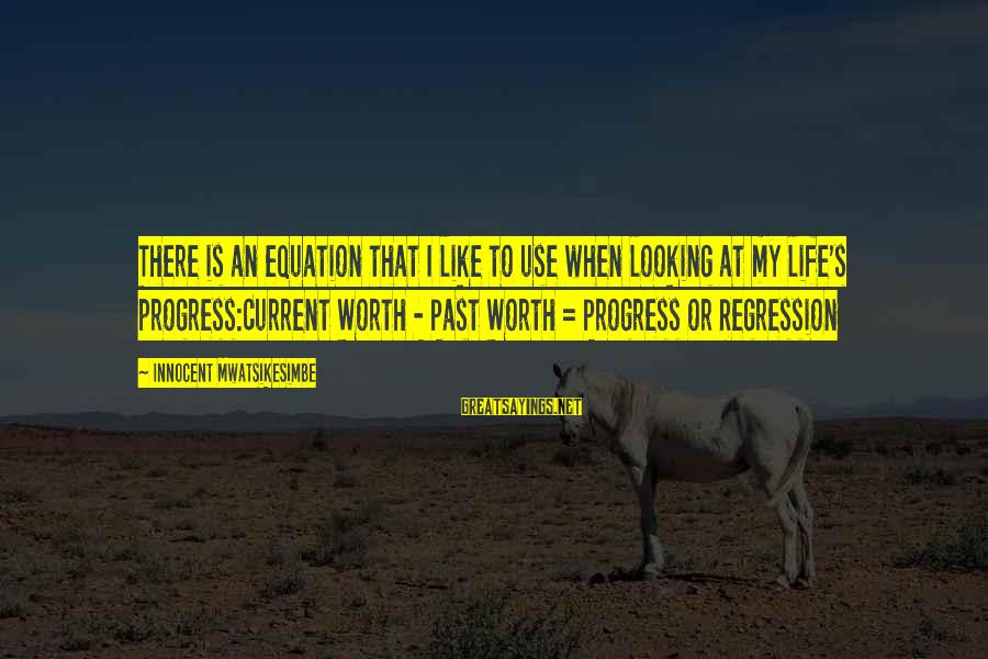 Past Self Sayings By Innocent Mwatsikesimbe: There is an equation that I like to use when looking at my life's progress:Current