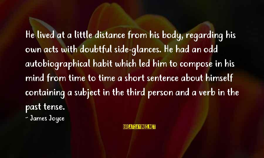 Past Self Sayings By James Joyce: He lived at a little distance from his body, regarding his own acts with doubtful