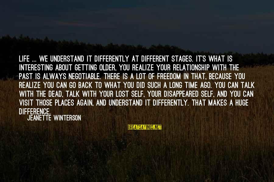 Past Self Sayings By Jeanette Winterson: Life ... we understand it differently at different stages. It's what is interesting about getting