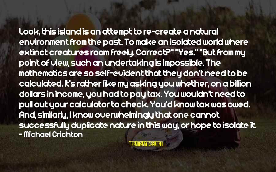 Past Self Sayings By Michael Crichton: Look, this island is an attempt to re-create a natural environment from the past. To