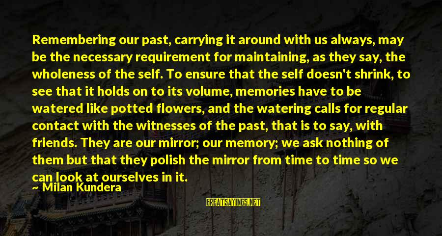 Past Self Sayings By Milan Kundera: Remembering our past, carrying it around with us always, may be the necessary requirement for