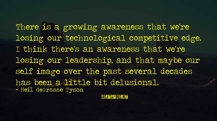 Past Self Sayings By Neil DeGrasse Tyson: There is a growing awareness that we're losing our technological competitive edge. I think there's