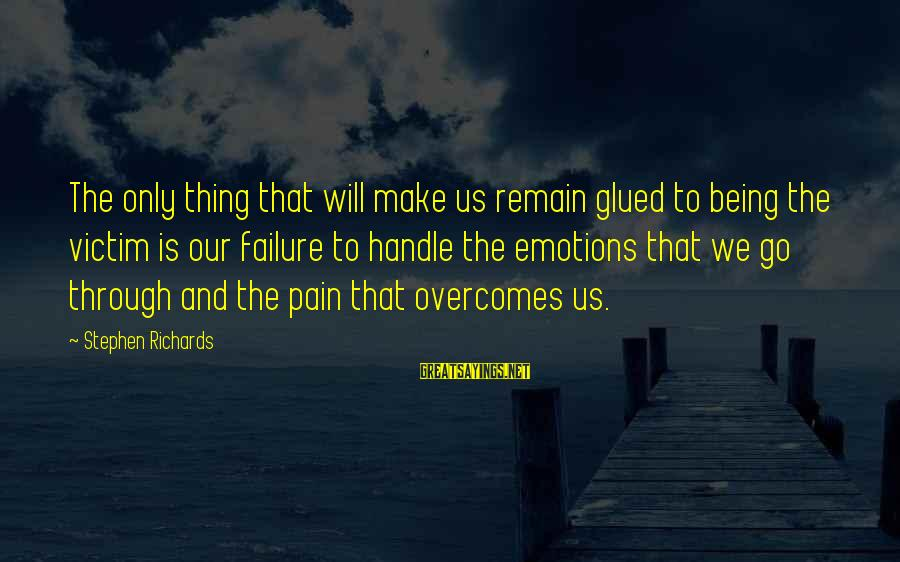 Past Self Sayings By Stephen Richards: The only thing that will make us remain glued to being the victim is our