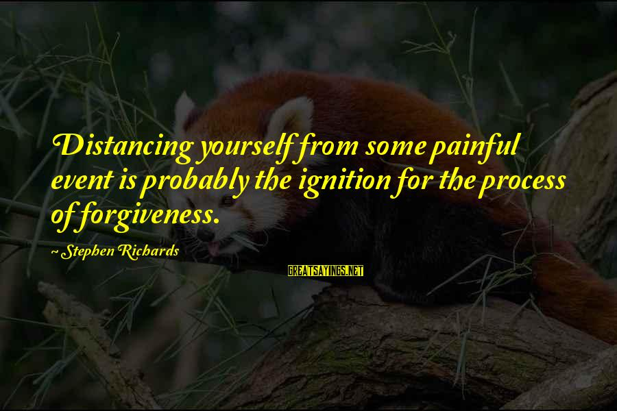 Past Self Sayings By Stephen Richards: Distancing yourself from some painful event is probably the ignition for the process of forgiveness.
