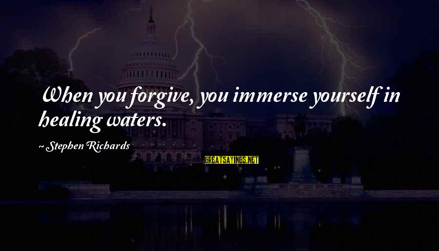 Past Self Sayings By Stephen Richards: When you forgive, you immerse yourself in healing waters.