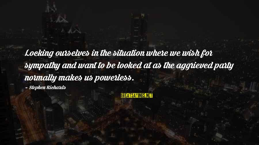 Past Self Sayings By Stephen Richards: Locking ourselves in the situation where we wish for sympathy and want to be looked