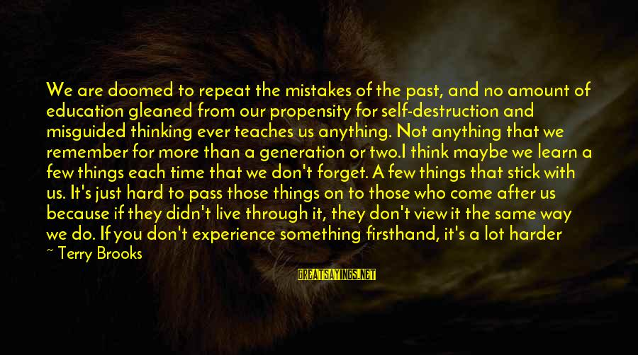 Past Self Sayings By Terry Brooks: We are doomed to repeat the mistakes of the past, and no amount of education