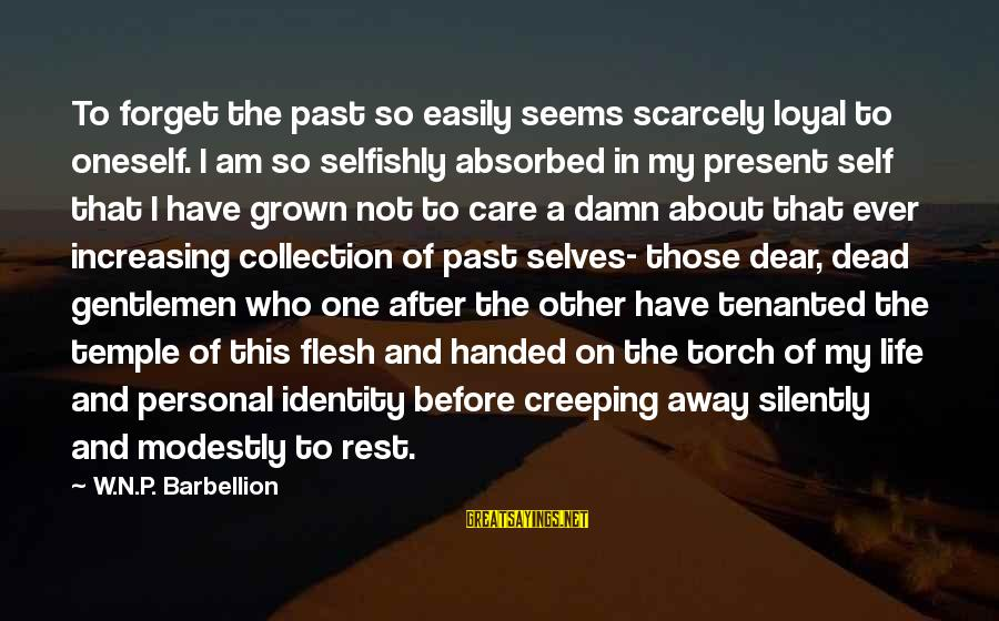 Past Self Sayings By W.N.P. Barbellion: To forget the past so easily seems scarcely loyal to oneself. I am so selfishly